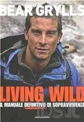 "Bear Grylls 2 - Bear Grylls ""Living Wild. Il manuale definitivo della sopravvivenza"""